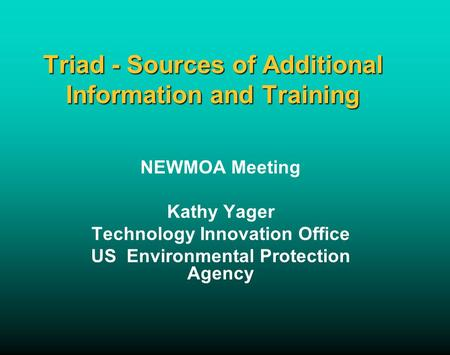 Triad - Sources of Additional Information and Training NEWMOA Meeting Kathy Yager Technology Innovation Office US Environmental Protection Agency.