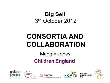 Big Sell 3 rd October 2012 CONSORTIA AND COLLABORATION Maggie Jones Children England.
