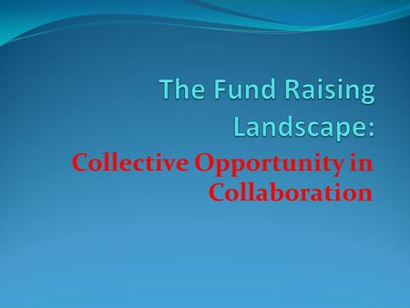 Collective Opportunity in Collaboration. Reasons to Rejoice Funders usually like To impact large numbers. To impact large geographic areas. To interact.