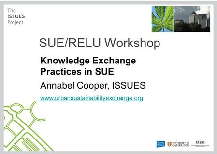 SUE/RELU Workshop Knowledge Exchange Practices in SUE Annabel Cooper, ISSUES www.urbansustainabilityexchange.org.
