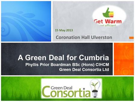 Coronation Hall Ulverston A Green Deal for Cumbria Phyllis Prior Boardman BSc (Hons) CIHCM Green Deal Consortia Ltd 15 May 2013.