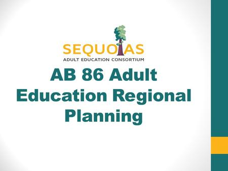 AB 86 Adult Education Regional Planning. What is AB86 ? $25 Million Statewide for Planning AB 86, Section 76, Article 3 The purpose is develop regional.