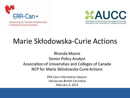 Marie Skłodowska-Curie Actions Rhonda Moore Senior Policy Analyst Association of Universities and Colleges of Canada NCP for Marie Skłodowska-Curie Actions.