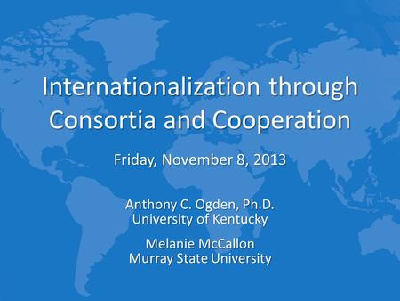 Internationalization through Consortia and Cooperation Friday, November 8, 2013 Anthony C. Ogden, Ph.D. University of Kentucky Melanie McCallon Murray.