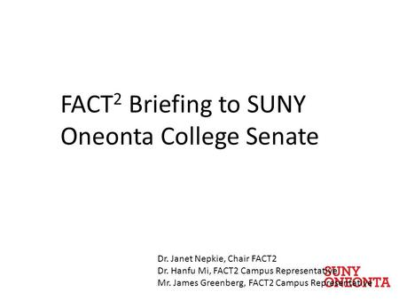 FACT 2 Briefing to SUNY Oneonta College Senate Dr. Janet Nepkie, Chair FACT2 Dr. Hanfu Mi, FACT2 Campus Representative Mr. James Greenberg, FACT2 Campus.