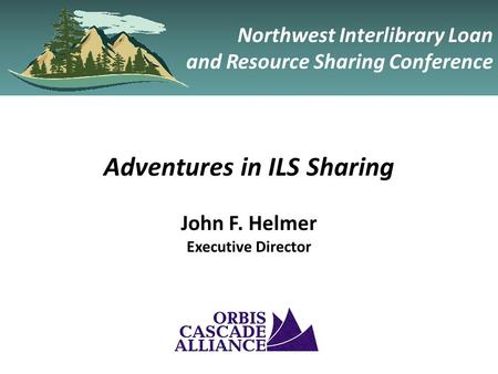 Northwest Interlibrary Loan and Resource Sharing Conference Adventures in ILS Sharing John F. Helmer Executive Director.