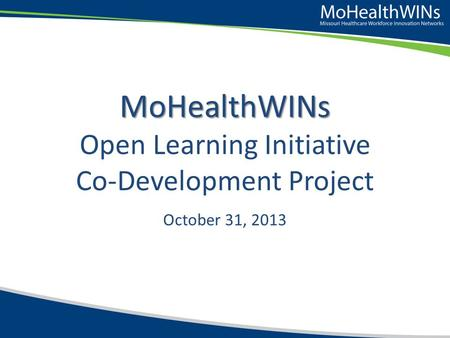 MoHealthWINs MoHealthWINs Open Learning Initiative Co-Development Project October 31, 2013.