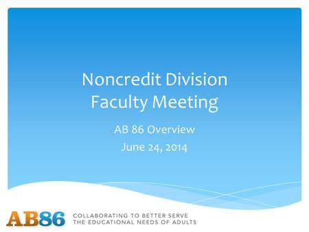 Noncredit Division Faculty Meeting AB 86 Overview June 24, 2014.