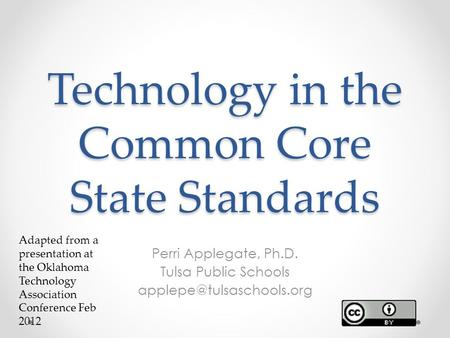 Technology in the Common Core State Standards Perri Applegate, Ph.D. Tulsa Public Schools Adapted from a presentation at the Oklahoma.