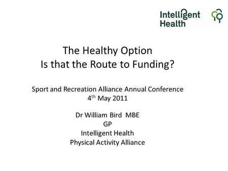 The Healthy Option Is that the Route to Funding? Sport and Recreation Alliance Annual Conference 4 th May 2011 Dr William Bird MBE GP Intelligent Health.