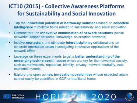 ICT10 (2015) - Collective Awareness Platforms for Sustainability and Social Innovation Tap the innovation potential of bottom-up solutions based on collective.