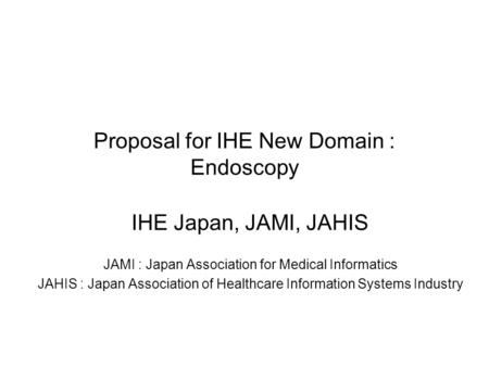 Proposal for IHE New Domain : Endoscopy IHE Japan, JAMI, JAHIS JAMI : Japan Association for Medical Informatics JAHIS : Japan Association of Healthcare.