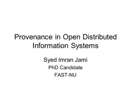 Provenance in Open Distributed Information Systems Syed Imran Jami PhD Candidate FAST-NU.