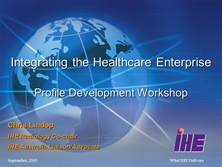 September, 2005What IHE Delivers Chris Lindop IHE Radiology Co-chair IHE Australia Liaison/Advocate Integrating the Healthcare Enterprise Profile Development.