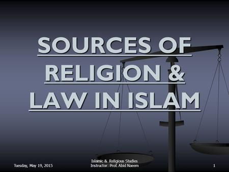 Tuesday, May 19, 2015 Islamic & Religious Studies Instructor: Prof. Abid Naeem SOURCES OF RELIGION & LAW IN ISLAM 1.