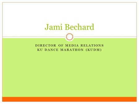 DIRECTOR OF MEDIA RELATIONS KU DANCE MARATHON (KUDM) Jami Bechard.