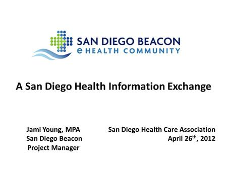 A San Diego Health Information Exchange San Diego Health Care Association April 26 th, 2012 Jami Young, MPA San Diego Beacon Project Manager.