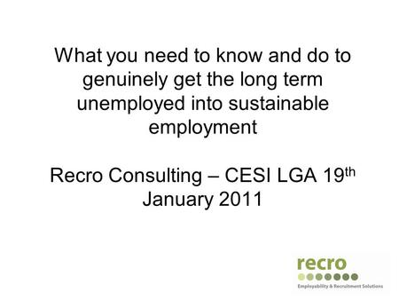 What you need to know and do to genuinely get the long term unemployed into sustainable employment Recro Consulting – CESI LGA 19 th January 2011.