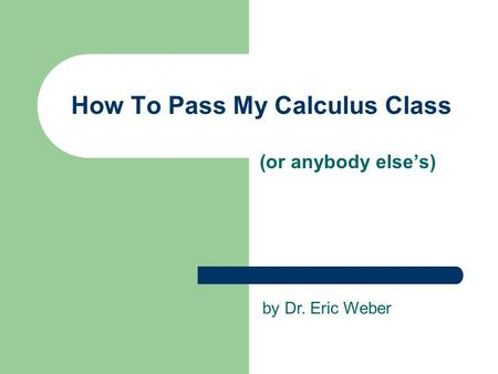 How To Pass My Calculus Class (or anybody else's) by Dr. Eric Weber.