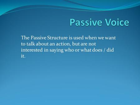 Passive Voice The Passive Structure is used when we want to talk about an action, but are not interested in saying who or what does / did it.