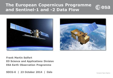 Frank Martin Seifert EO Science and Applications Division ESA Earth Observation Programme SDCG-6 | 23 October 2014 | Oslo The European Copernicus Programme.