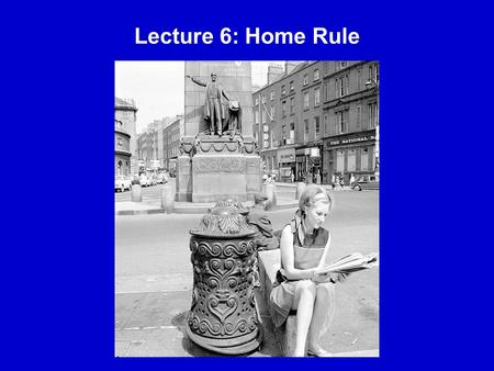 Lecture 6: Home Rule. Home Rule The objective of Irish constitutional nationalists for over four decades The term was coined by Revd. Joseph A. Galbraith.
