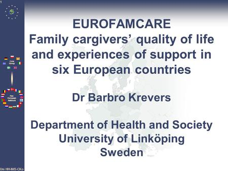 Pan- European Network Core Group Uni HH-IMS-CKo 1 EUROFAMCARE Family cargivers' quality of life and experiences of support in six European countries Dr.