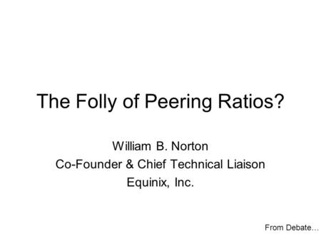 The Folly of Peering Ratios? William B. Norton Co-Founder & Chief Technical Liaison Equinix, Inc. From Debate…