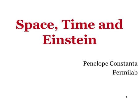 Space, Time and Einstein Penelope Constanta Fermilab 1.