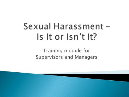 Training module for Supervisors and Managers. Define Sexual Harassment and offensive behaviors that can be considered harassment. Explain the statutory.