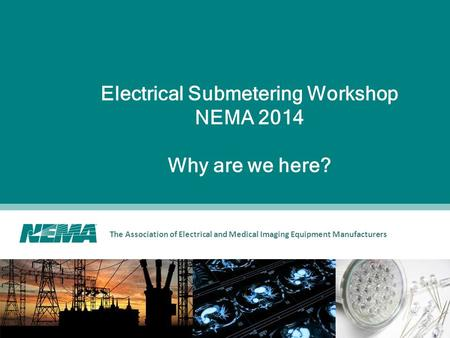 The Association of Electrical and Medical Imaging Equipment Manufacturers Electrical Submetering Workshop NEMA 2014 Why are we here?