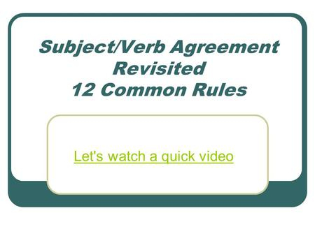 Subject/Verb Agreement Revisited 12 Common Rules Let's watch a quick video.