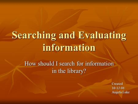 Searching and Evaluating information How should I search for information in the library? Created10-12-04 Angela Luke.