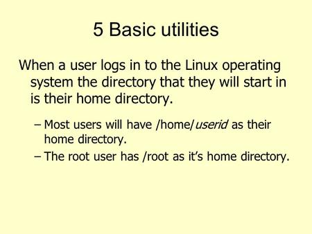 5 Basic utilities When a user logs in to the Linux operating system the directory that they will start in is their home directory. Most users will have.