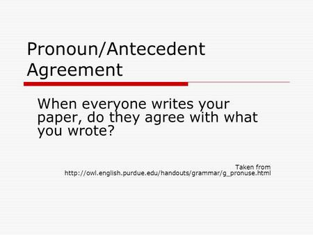 Pronoun/Antecedent Agreement When everyone writes your paper, do they agree with what you wrote? Taken from