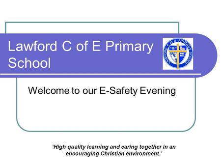 Lawford C of E Primary School Welcome to our E-Safety Evening 'High quality learning and caring together in an encouraging Christian environment.'