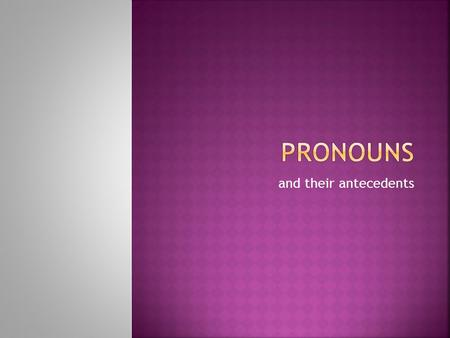 And their antecedents.  The antecedent of a pronoun is the word to which the pronoun refers.  The antecedent comes before (ante-) the pronoun.  In.