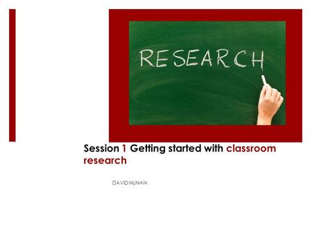 Session 1 Getting started with classroom research DAVID NUNAN.