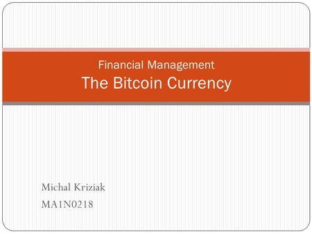 Michal Kriziak MA1N0218 Financial Management The Bitcoin Currency.