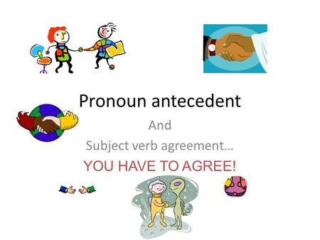 And Subject verb agreement… YOU HAVE TO AGREE!