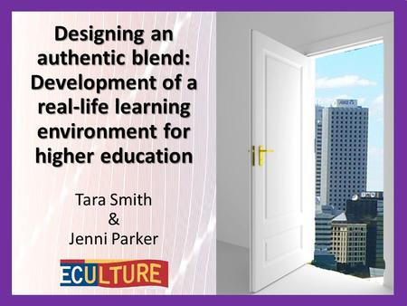 Designing an authentic blend: Development of a real-life learning environment for higher education Tara Smith & Jenni Parker.