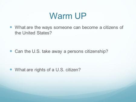 Warm UP What are the ways someone can become a citizens of the United States? Can the U.S. take away a persons citizenship? What are rights of a U.S. citizen?