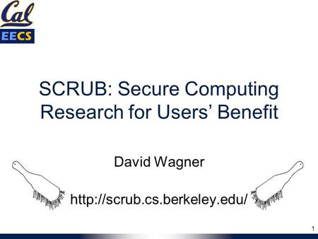 SCRUB: Secure Computing Research for Users' Benefit David Wagner  1.