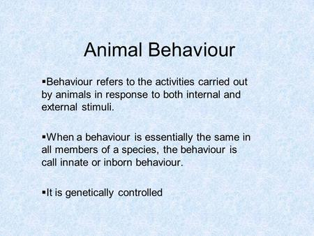 Animal Behaviour  Behaviour refers to the activities carried out by animals in response to both internal and external stimuli.  When a behaviour is essentially.