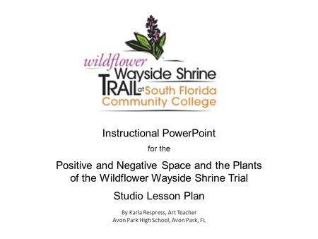 Instructional PowerPoint for the Positive and Negative Space and the Plants of the Wildflower Wayside Shrine Trial Studio Lesson Plan By Karla Respress,