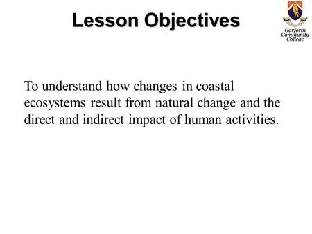 Lesson Objectives To understand how changes in coastal ecosystems result from natural change and the direct and indirect impact of human activities.