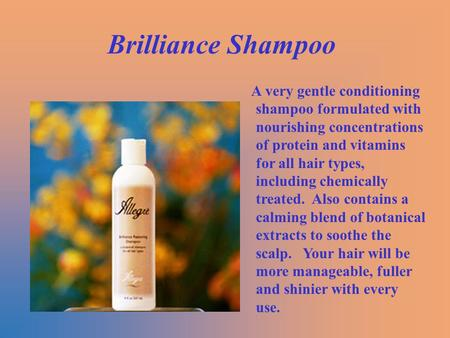 Brilliance Shampoo A very gentle conditioning shampoo formulated with nourishing concentrations of protein and vitamins for all hair types, including chemically.