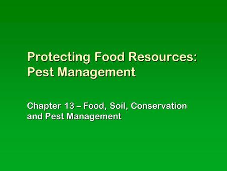 Protecting Food Resources: Pest Management Chapter 13 – Food, Soil, Conservation and Pest Management.