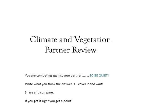 Climate and Vegetation Partner Review You are competing against your partner……… SO BE QUIET! Write what you think the answer is—cover it and wait! Share.