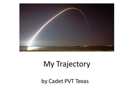 My Trajectory by Cadet PVT Texas. I am Ubiquitous.